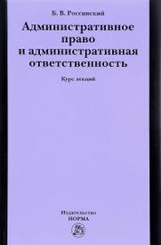 Административное право и административная ответственность. Курс лекций, Б. В. Россинский