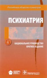 Психиатрия. Национальное руководство. Краткое издание,