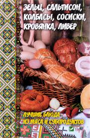Зельц, сальтисон, колбасы, сосиски, кровянка, ливер. Лучшие блюда из мяса и субпродуктов, А. И. Баранова