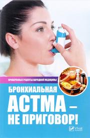 Бронхиальная астма - не приговор! Проверенные рецепты народной медицины, Р. И. Сайдакова