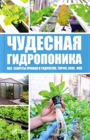 Чудесная гидропоника. Все секреты урожая в гидрогеле, торфе, сене, мхе, М. С. Руденко