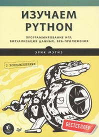 Изучаем Python. Программирование игр, визуализация данных, веб-приложения, Эрик Мэтиз