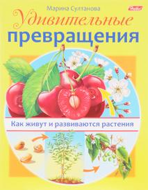 Удивительные превращения. Как живут и развиваются растения, Марина Султанова