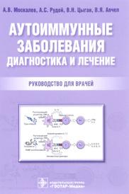 Аутоиммунные заболевания. Диагностика и лечение. Руководство, А.В. Москалев, А. С. Рудой, В. Н. Цыган, В. Я. Апчелё