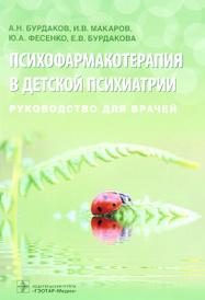 Психофармакотерапия в детской психиатрии, А. Н. Бурдаков, И. В. Макаров, Ю. А. Фесенко, Е. В. Бурдакова