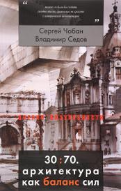 30:70. Архитектура как баланс сил, Сергей Чобан, Владимир Седов