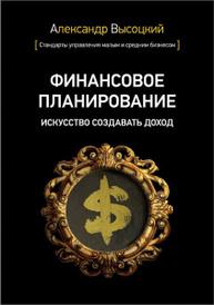 Финансовое планирование. Искусство создавать доход, Высоцкий А.А.
