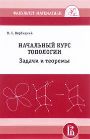 Начальный курс топологии. Задачи и теоремы, М. С. Вербицкий