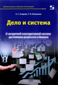 Дело и система. О загадочной конструктивной системе достижения результата в бизнесе, Е. Г. Смирнов, Т. И. Ляховенко