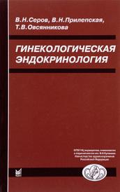 Гинекологическая эндокринология, В. Н. Серов, В. Н. Прилепская, Т. В. Овсянникова