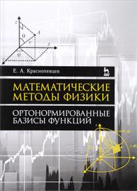 Математические методы физики. Ортонормированные базисы функций. Учебное пособие, Е. А. Краснопевцев