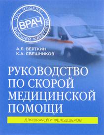 Руководство по скорой медицинской помощи, К. А. Свешников, А. Л. Верткин