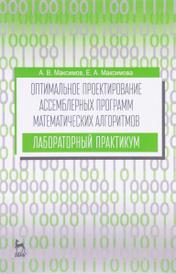 Оптимальное проектирование ассемблерных программ математических алгоритмов. Лабораторный практикум. Учебное пособие, А. В. Максимов, Е. А. Максимова