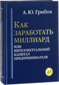 Как заработать миллиард, или Интеллектуальный капитал предпринимателя, А. Ю. Грибов