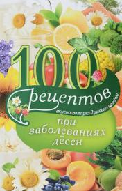 100 рецептов при заболеваниях десен. Вкусно, полезно, душевно, целебно, Ирина Вечерская