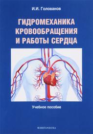Гидромеханика кровообращения и работы сердца. Учебное пособие, И. И. Голованов