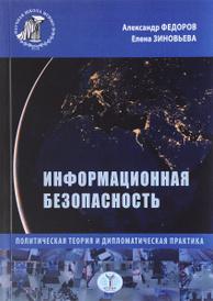 Информационная безопасность. Политическая теория и дипломатическая практика, Александр Федоров, Елена Зиновьева