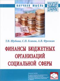 Финансы бюджетных организаций социальной сферы, Т. В. Шубина, С. П. Есаков, А. В. Фролкин