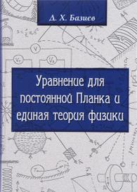 Уравнение для Постоянной Планка и единая теория физики, Д. Х. Базиев