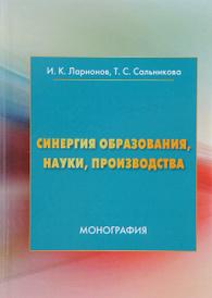 Синергия образования, науки, производства, И. К. Ларионов, Т. С. Сальникова
