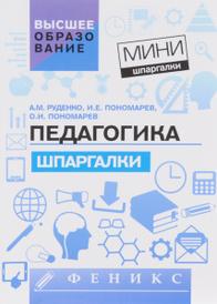 Педагогика. Шпаргалки, А. М. Руденко, И. Е. Пономарев, О. И. Пономарев