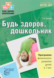 Будь здоров, дошкольник. Программа физического развития детей 3-7 лет, Т. Э. Токаева