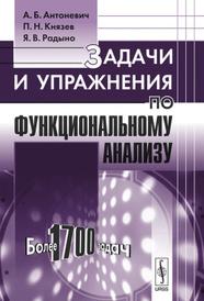 Задачи и упражнения по функциональному анализу. Более 1700 задач, А. Б. Антоневич, П. Н. Князев, Я. В. Радыно