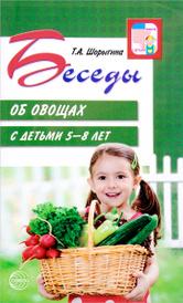 Беседы об овощах с детьми 5-8 лет, Т. А. Шорыгина