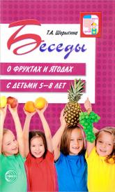 Беседы о фруктах и ягодах с детьми 5-8 лет, Т. А. Шорыгина