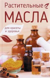 Растительные масла для красоты и здоровья, Марина Романова