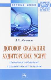 Договор оказания аудиторских услуг. Гражданско-правовые и экономические аспекты. Монография, Л. Ю. Малинина