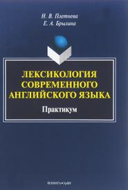 Лексикология современного английского языка. Практикум, Н. В. Плетнева, Е. А. Брылина
