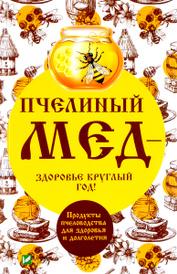 Пчелиный мед - здоровье круглый год! Продукты пчеловодства для здоровья и долголетия, А. И. Баранова