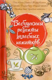 Бабушкины рецепты целебных напитков, Марина Романова