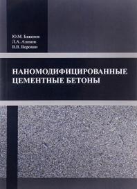 Наномодифицированные цементные бетоны, Ю. М. Баженов, Л. А. Алимов, В. В. Воронин