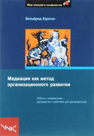 Медиация как метод организационного развития. Работа с конфликтами — руководство к действию для руководителей, Вильфрид Кернтке