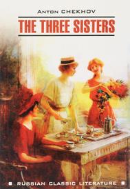 The Three Sisters / Три сестры, Антон Чехов