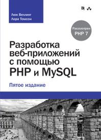 Разработка веб-приложений с помощью PHP и MySQL, Люк Веллинг, Лора Томсон