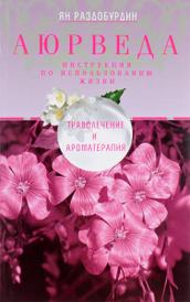 Аюрведа. Траволечение и ароматерапия, Ян Раздобурдин