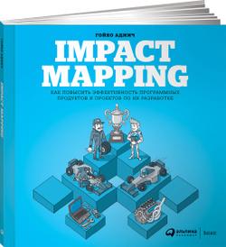 Impact Mapping. Как повысить эффективность программных продуктов и проектов по их разработке, Гойко Аджич