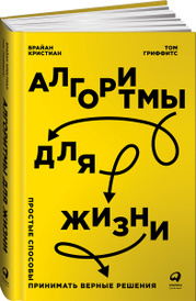 Алгоритмы для жизни. Простые способы принимать верные решения, Брайан Кристиан, Том Гриффитс