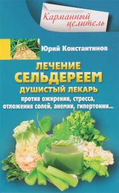 Лечение сельдереем. Душистый лекарь против ожирения, стресса, отложения солей, анемии, гипертонии…, Юрий Константинов