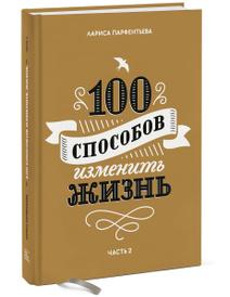 100 способов изменить жизнь. Часть 2, Лариса Парфентьева