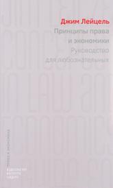 Принципы права и экономики. Руководство для любознательных, Джим Лейцель
