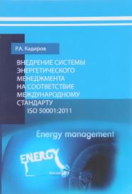 Внедрение системы энергетического менеджмента на соответствие международному стандарту ISO 50001:2011. Методические рекомендации, Р. А. Кадиров