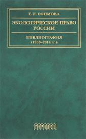 Экологическое право России. Библиография (1958-2014). Учебное пособие, Е. И. Ефимова