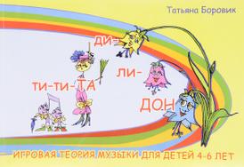 Ти-ти ТА и ди-ли ДОН. Игровая теория музыки для детей 4-6 лет, Татьяна Боровик