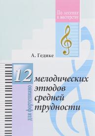 12 мелодических этюдов средней трудности для фортепиано, А. Гедике