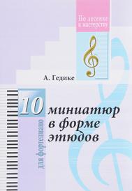 10 миниатюр в форме этюдов для фортепиано, А. Гедике