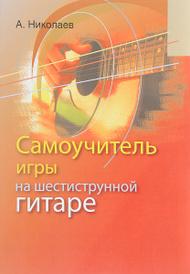 Самоучитель игры на шестиструнной гитаре, А. Николаев